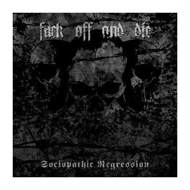 Fuck Off And Die - Sociopathic Regression CD